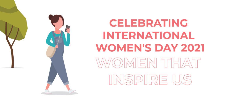 Celebrating International Women's Day 2021 - Women that inspire us